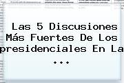 Las 5 Discusiones Más Fuertes De Los <b>presidenciales</b> En La ...