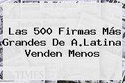 Las 500 Firmas Más Grandes De A.Latina Venden Menos