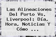 Las Alineaciones Del Porto Vs. <b>Liverpool</b>: Día, Hora, Noticias Y Cómo ...