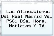 Las Alineaciones Del <b>Real Madrid Vs. PSG</b>: Día, Hora, Noticias Y TV