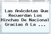 Las Anécdotas Que Recuerdan Los Hinchas De <b>Nacional</b> Gracias A La <b>...</b>