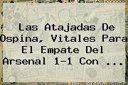 Las Atajadas De <b>Ospina</b>, Vitales Para El Empate Del Arsenal 1-1 Con ...