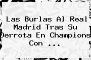 Las Burlas Al <b>Real Madrid</b> Tras Su Derrota En Champions Con <b>...</b>