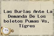 Las Burlas Ante La Demanda De Los <b>boletos Pumas Vs. Tigres</b>