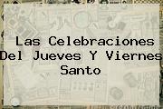 Las Celebraciones Del Jueves Y <b>Viernes Santo</b>