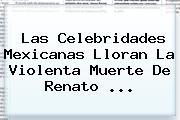 Las Celebridades Mexicanas Lloran La Violenta Muerte De <b>Renato</b> ...
