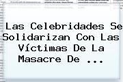 Las Celebridades Se Solidarizan Con Las Víctimas De La Masacre De <b>...</b>