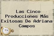 Las Cinco Producciones Más Exitosas De <b>Adriana Campos</b>