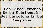 Las Cinco Razones De La Eliminación Del <b>Barcelona</b> En La Champions