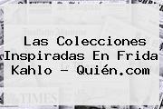 Las Colecciones Inspiradas En <b>Frida Kahlo</b> - Quién.com