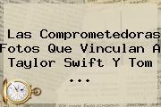 Las Comprometedoras Fotos Que Vinculan A Taylor Swift Y <b>Tom</b> <b>...</b>