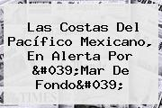 Las Costas Del Pacífico Mexicano, En Alerta Por &#039;<b>Mar De Fondo</b>&#039;