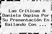 Las Críticas A <b>Daniela Ospina</b> Por Su Presentación En Bailando Con <b>...</b>