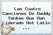 Las Cuatro Canciones De Daddy Yankee Que Han Liderado <b>Hot</b> Latin ...