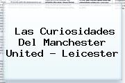 Las Curiosidades Del Manchester United - <b>Leicester</b>