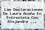 Las Declaraciones De <b>Laura Acuña</b> En Entrevista Con Alejandra <b>...</b>