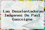 Las Desalentadoras Imágenes De <b>Paul Gascoigne</b>