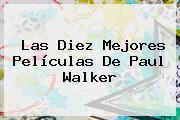 Las Diez Mejores Películas De <b>Paul Walker</b>