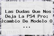 Las Dudas Que Nos Deja La <b>PS4 Pro</b>: ¿cambio De Modelo O ...