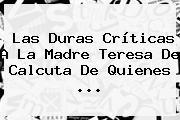 Las Duras Críticas A La <b>Madre Teresa De Calcuta</b> De Quienes ...