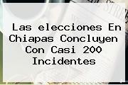 Las <b>elecciones</b> En <b>Chiapas</b> Concluyen Con Casi 200 Incidentes
