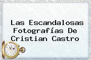 Las Escandalosas Fotografías De <b>Cristian Castro</b>