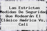Las Estrictas Medidas De Seguridad Que Rodearán El Clásico <b>América Vs</b>. <b>Cali</b>