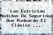Las Estrictas Medidas De Seguridad Que Rodearán El Clásico ...