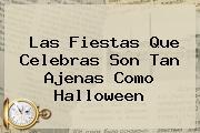 Las Fiestas Que Celebras Son Tan Ajenas Como <b>Halloween</b>