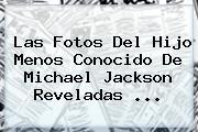 Las Fotos Del Hijo Menos Conocido De <b>Michael Jackson</b> Reveladas ...