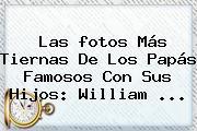 Las <b>fotos</b> Más Tiernas De Los Papás Famosos Con Sus Hijos: William <b>...</b>