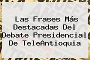 Las Frases Más Destacadas Del <b>debate</b> Presidencial De <b>TeleAntioquia</b>