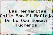 Las <b>Hermanitas Calle</b> Son El Reflejo De Lo Que Somos: Pucheros