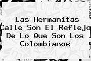 <b>Las Hermanitas Calle</b> Son El Reflejo De Lo Que Son Los Colombianos