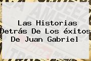 Las Historias Detrás De Los éxitos De <b>Juan Gabriel</b>