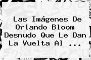 Las Imágenes De <b>Orlando Bloom</b> Desnudo Que Le Dan La Vuelta Al ...