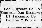 Las Jugadas De La Empresa Que Disparo El <b>impuesto</b> De Carros Y Motos