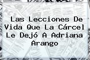 Las Lecciones De Vida Que La Cárcel Le Dejó A <b>Adriana Arango</b>