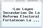 ?Las Leyes Secundarias De La <b>Reforma</b> Electoral Fortalecen La <b>...</b>