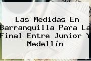 Las Medidas En Barranquilla Para La Final Entre <b>Junior</b> Y <b>Medellín</b>