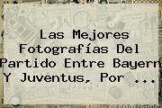 Las Mejores Fotografías Del Partido Entre Bayern Y <b>Juventus</b>, Por <b>...</b>