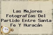 Las Mejores Fotografías Del Partido Entre <b>Santa Fe</b> Y <b>Huracán</b>