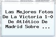 Las Mejores Fotos De La Victoria 1-0 De Atlético De Madrid Sobre <b>...</b>