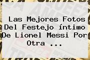 Las Mejores Fotos Del Festejo íntimo De <b>Lionel Messi</b> Por Otra <b>...</b>