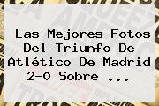 Las Mejores Fotos Del Triunfo De Atlético De Madrid 2-0 Sobre <b>...</b>