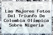 Las Mejores Fotos Del Triunfo De <b>Colombia Olímpica</b> Sobre <b>Nigeria</b>