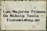 Las Mejores Frases De <b>Nikola Tesla</b> - Economiahoy.mx