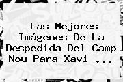 Las Mejores Imágenes De La Despedida Del Camp Nou Para <b>Xavi</b> <b>...</b>