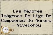 Las Mejores Imágenes De Liga De Campeones De Aurora - Vivelohoy
