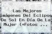 Las Mejores <b>imágenes</b> Del Eclipse De Sol En <b>Día De La Mujer</b> (+Fotos <b>...</b>